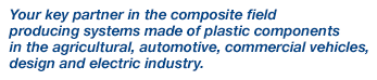 Your key partner in the composite field producing systems made of plastic components in the agricultural, automotive, commercial vehicles, design and electric industry.